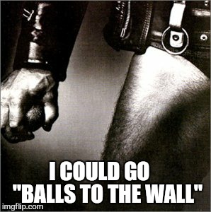 "I COULD GO    ""BALLS TO THE WALL"" 