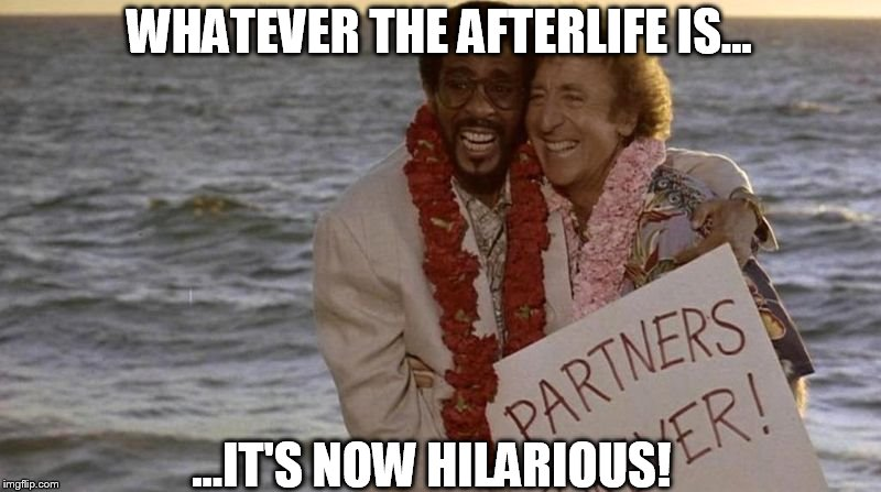 RIP Gene and Richard...we miss you! | WHATEVER THE AFTERLIFE IS... ...IT'S NOW HILARIOUS! | image tagged in gene wilder,richard pryor,partners,partners in crime,funny,touching | made w/ Imgflip meme maker