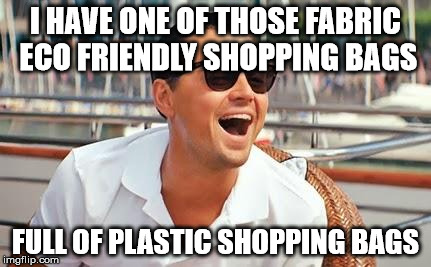 I HAVE ONE OF THOSE FABRIC ECO FRIENDLY SHOPPING BAGS FULL OF PLASTIC SHOPPING BAGS | made w/ Imgflip meme maker