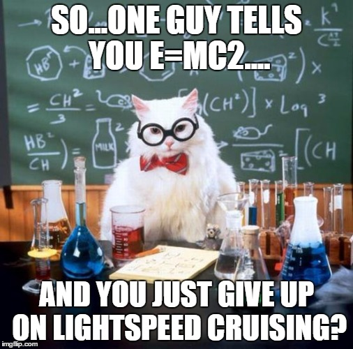 Chemistry Cat | SO...ONE GUY TELLS YOU E=MC2.... AND YOU JUST GIVE UP ON LIGHTSPEED CRUISING? | image tagged in memes,chemistry cat | made w/ Imgflip meme maker