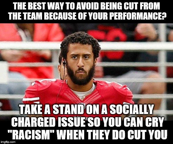 "THE BEST WAY TO AVOID BEING CUT FROM THE TEAM BECAUSE OF YOUR PERFORMANCE? TAKE A STAND ON A SOCIALLY CHARGED ISSUE SO YOU CAN CRY ""RACISM""  