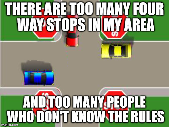 THERE ARE TOO MANY FOUR WAY STOPS IN MY AREA AND TOO MANY PEOPLE WHO DON'T KNOW THE RULES | made w/ Imgflip meme maker