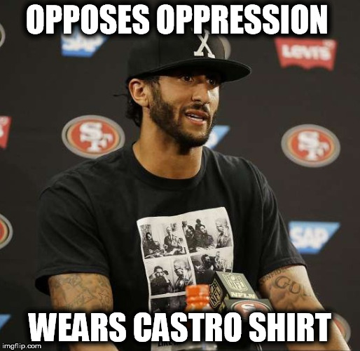 Kaepernick | OPPOSES OPPRESSION WEARS CASTRO SHIRT | image tagged in kaepernick,oppression | made w/ Imgflip meme maker