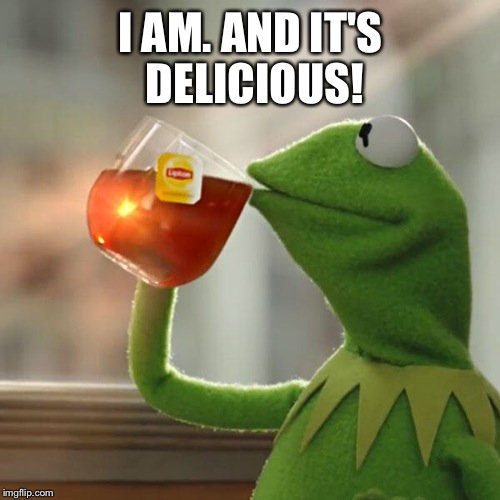 But Thats None Of My Business Meme | I AM. AND IT'S DELICIOUS! | image tagged in memes,but thats none of my business,kermit the frog | made w/ Imgflip meme maker