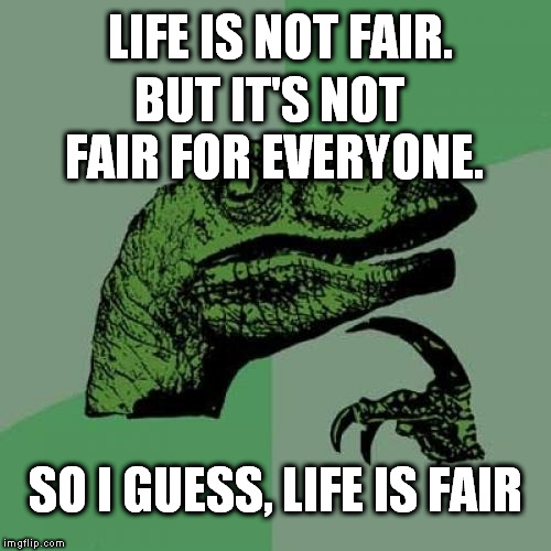 Philosoraptor Meme | LIFE IS NOT FAIR. SO I GUESS, LIFE IS FAIR BUT IT'S NOT FAIR FOR EVERYONE. | image tagged in memes,philosoraptor | made w/ Imgflip meme maker