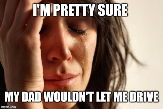 First World Problems Meme | I'M PRETTY SURE MY DAD WOULDN'T LET ME DRIVE | image tagged in memes,first world problems | made w/ Imgflip meme maker