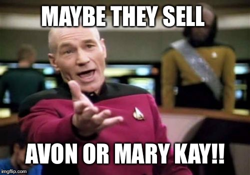 Picard Wtf Meme | MAYBE THEY SELL AVON OR MARY KAY!! | image tagged in memes,picard wtf | made w/ Imgflip meme maker