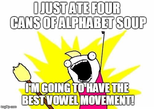 X All The Y Meme | I JUST ATE FOUR CANS OF ALPHABET SOUP I'M GOING TO HAVE THE BEST VOWEL MOVEMENT! | image tagged in memes,x all the y | made w/ Imgflip meme maker