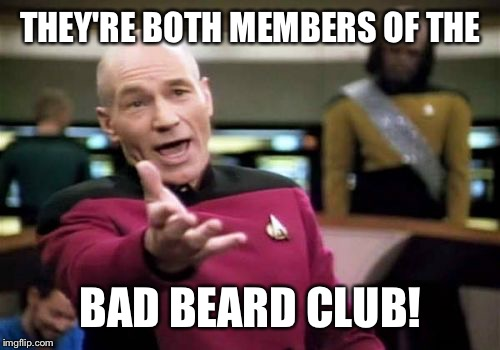 Picard Wtf Meme | THEY'RE BOTH MEMBERS OF THE BAD BEARD CLUB! | image tagged in memes,picard wtf | made w/ Imgflip meme maker