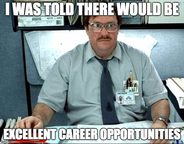 I Was Told There Would Be |  I WAS TOLD THERE WOULD BE; EXCELLENT CAREER OPPORTUNITIES | image tagged in memes,i was told there would be,AdviceAnimals | made w/ Imgflip meme maker