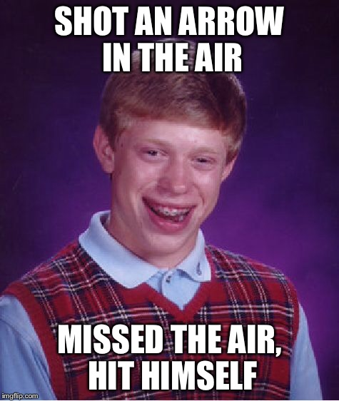 Bad Luck Brian Meme | SHOT AN ARROW IN THE AIR MISSED THE AIR, HIT HIMSELF | image tagged in memes,bad luck brian | made w/ Imgflip meme maker