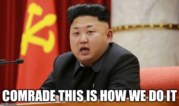 Kim Jong Un | COMRADE THIS IS HOW WE DO IT | image tagged in kim jong un | made w/ Imgflip meme maker