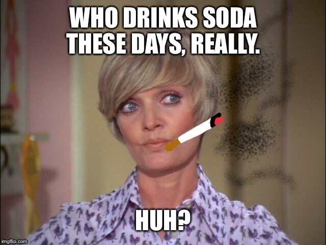 So who still drinks soda these days? I mean honestly so bad for your health. I cringe when I see the younger generation doing it | WHO DRINKS SODA THESE DAYS, REALLY. | image tagged in soda,florence henderson,smoking | made w/ Imgflip meme maker