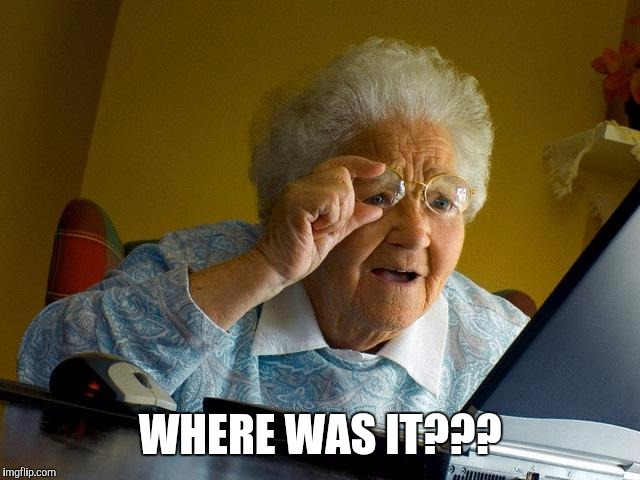 WHERE WAS IT??? | image tagged in memes,grandma finds the internet | made w/ Imgflip meme maker