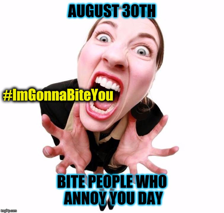 August 30th: Bite People Who Annoy You Day - Crazy Office Girl - #ImGonnaBiteYou | #ImGonnaBiteYou | image tagged in bite,holidays,nom nom nom,annoying people,office thoughts,crazy lady | made w/ Imgflip meme maker
