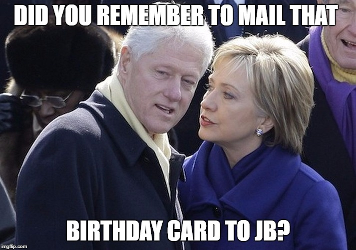 bill and hillary | DID YOU REMEMBER TO MAIL THAT BIRTHDAY CARD TO JB? | image tagged in bill and hillary | made w/ Imgflip meme maker