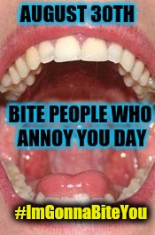 8/30: Bite People Who Annoy You Day - Mouth Open - #ImGonnaBiteYou | #ImGonnaBiteYou | image tagged in 8/30 bite people who annoy you day say ahhh,big mouth,nom nom nom,annoying people,happy holidays,teeth | made w/ Imgflip meme maker