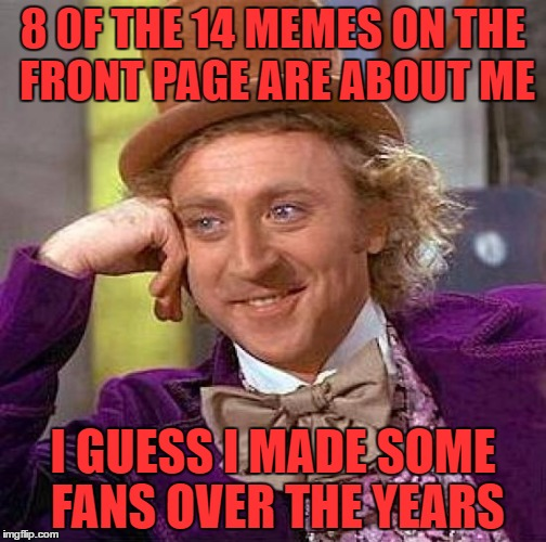 Seeing all these memes make my heart smile. | 8 0F THE 14 MEMES ON THE FRONT PAGE ARE ABOUT ME I GUESS I MADE SOME FANS OVER THE YEARS | image tagged in memes,creepy condescending wonka | made w/ Imgflip meme maker