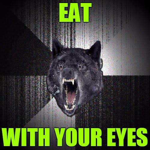 Insanity Wolf Hungry Eyes |  EAT; WITH YOUR EYES | image tagged in insanity wolf hungry eyes,insanity wolf,memes,eat,eyes,hunger | made w/ Imgflip meme maker