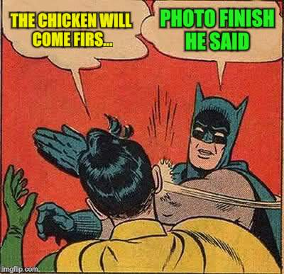 Batman Slapping Robin Meme | THE CHICKEN WILL COME FIRS... PHOTO FINISH HE SAID | image tagged in memes,batman slapping robin | made w/ Imgflip meme maker