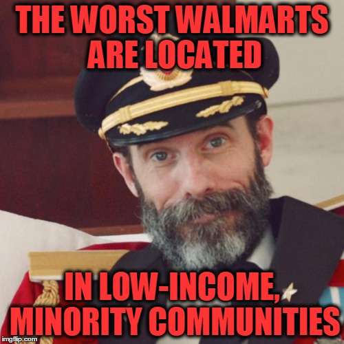 A professor at Columbia actually did a study on this! | THE WORST WALMARTS ARE LOCATED IN LOW-INCOME, MINORITY COMMUNITIES | image tagged in captain obvious,columbia,education,walmart,unnecessary studies | made w/ Imgflip meme maker
