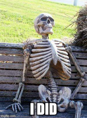 Waiting Skeleton Meme | I DID | image tagged in memes,waiting skeleton | made w/ Imgflip meme maker
