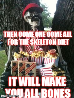 THEN COME ONE COME ALL FOR THE SKELETON DIET IT WILL MAKE YOU ALL BONES | made w/ Imgflip meme maker