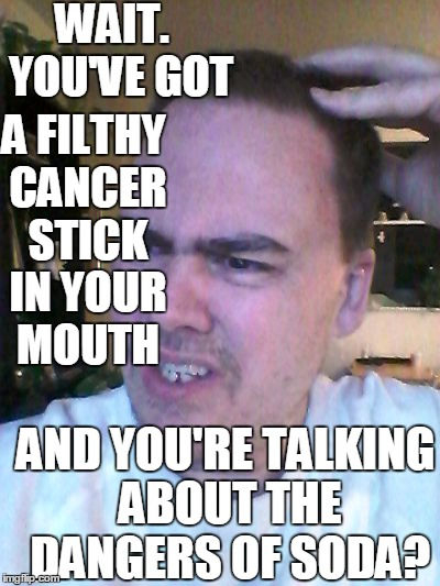 indecisive | WAIT.  YOU'VE GOT AND YOU'RE TALKING ABOUT THE DANGERS OF SODA? A FILTHY CANCER STICK IN YOUR MOUTH | image tagged in indecisive | made w/ Imgflip meme maker