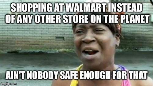 Aint Nobody Got Time For That Meme | SHOPPING AT WALMART INSTEAD OF ANY OTHER STORE ON THE PLANET AIN'T NOBODY SAFE ENOUGH FOR THAT | image tagged in memes,aint nobody got time for that | made w/ Imgflip meme maker
