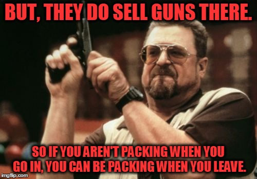 Am I The Only One Around Here Meme | BUT, THEY DO SELL GUNS THERE. SO IF YOU AREN'T PACKING WHEN YOU GO IN, YOU CAN BE PACKING WHEN YOU LEAVE. | image tagged in memes,am i the only one around here | made w/ Imgflip meme maker