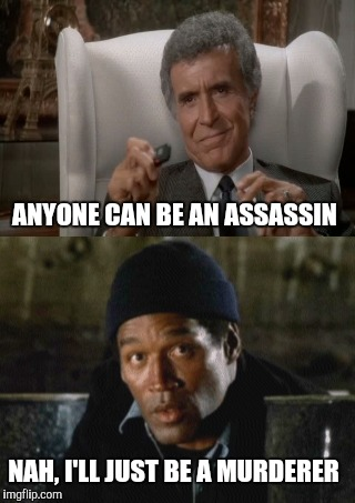 ANYONE CAN BE AN ASSASSIN NAH, I'LL JUST BE A MURDERER | made w/ Imgflip meme maker