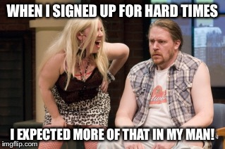 Trailer trash reality | WHEN I SIGNED UP FOR HARD TIMES I EXPECTED MORE OF THAT IN MY MAN! | image tagged in meme,trailer trash,hard times | made w/ Imgflip meme maker