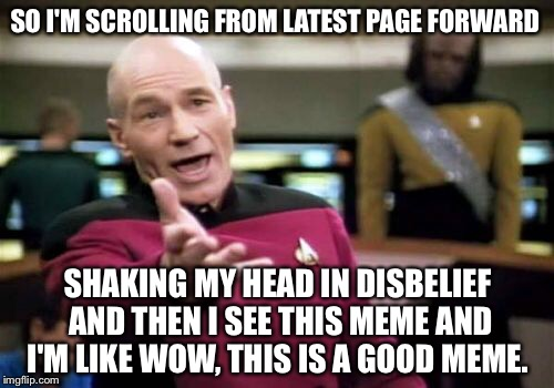 Picard Wtf Meme | SO I'M SCROLLING FROM LATEST PAGE FORWARD SHAKING MY HEAD IN DISBELIEF AND THEN I SEE THIS MEME AND I'M LIKE WOW, THIS IS A GOOD MEME. | image tagged in memes,picard wtf | made w/ Imgflip meme maker