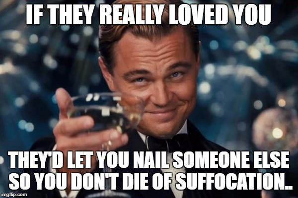 Leonardo Dicaprio Cheers Meme | IF THEY REALLY LOVED YOU THEY'D LET YOU NAIL SOMEONE ELSE SO YOU DON'T DIE OF SUFFOCATION.. | image tagged in memes,leonardo dicaprio cheers | made w/ Imgflip meme maker