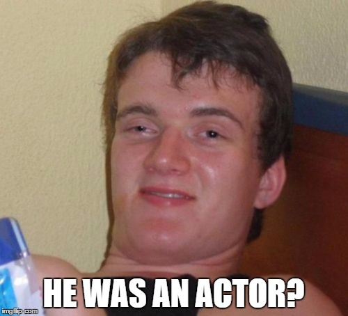 10 Guy Meme | HE WAS AN ACTOR? | image tagged in memes,10 guy | made w/ Imgflip meme maker