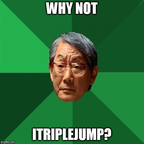 WHY NOT ITRIPLEJUMP? | image tagged in angry asian father 500x500 | made w/ Imgflip meme maker
