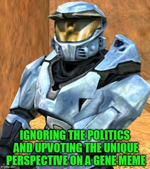 Church RvB Season 1 | IGNORING THE POLITICS AND UPVOTING THE UNIQUE PERSPECTIVE ON A GENE MEME | image tagged in church rvb season 1 | made w/ Imgflip meme maker