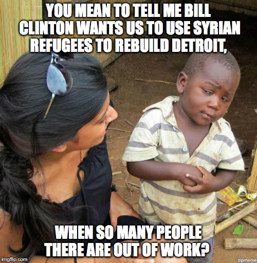 Bill Clinton's Solution for Detroit |  YOU MEAN TO TELL ME BILL CLINTON WANTS US TO USE SYRIAN REFUGEES TO REBUILD DETROIT, WHEN SO MANY PEOPLE THERE ARE OUT OF WORK? | image tagged in black kid,detroit,bill clinton,syrian refugees,meme | made w/ Imgflip meme maker
