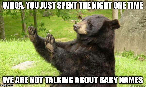 Whoa Bear | WHOA, YOU JUST SPENT THE NIGHT ONE TIME WE ARE NOT TALKING ABOUT BABY NAMES | image tagged in no bear blank,just spent the night one time,not doing the baby name thing,you're outta here,my templates challenge | made w/ Imgflip meme maker