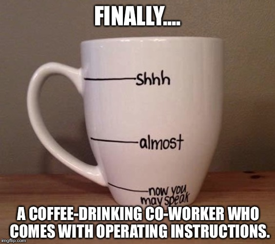 ...Which Is Why I Don't Drink A Ton Of Coffee: |  FINALLY.... A COFFEE-DRINKING CO-WORKER WHO COMES WITH OPERATING INSTRUCTIONS. | image tagged in memes,coffee,lmao | made w/ Imgflip meme maker