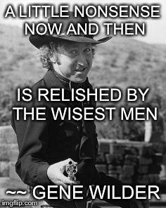 Happy trails until we meet again,To one of the wisest of men. .. |  A LITTLE NONSENSE NOW AND THEN; IS RELISHED BY THE WISEST MEN; ~~ GENE WILDER | image tagged in gene wilder,blazing saddles,rip gene wilder | made w/ Imgflip meme maker