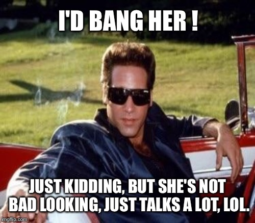 I'D BANG HER ! JUST KIDDING, BUT SHE'S NOT BAD LOOKING, JUST TALKS A LOT, LOL. | made w/ Imgflip meme maker