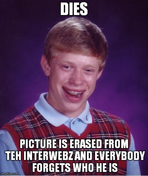 Bad Luck Brian Meme | DIES PICTURE IS ERASED FROM TEH INTERWEBZ AND EVERYBODY FORGETS WHO HE IS | image tagged in memes,bad luck brian | made w/ Imgflip meme maker