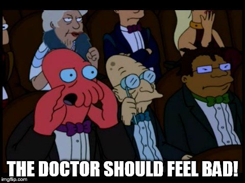 Zoidberg You Should Feel Bad | THE DOCTOR SHOULD FEEL BAD! | image tagged in zoidberg you should feel bad | made w/ Imgflip meme maker