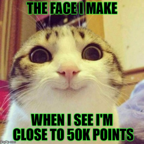 Smiling Cat | THE FACE I MAKE WHEN I SEE I'M CLOSE TO 50K POINTS | image tagged in memes,smiling cat,template quest,funny,50k | made w/ Imgflip meme maker