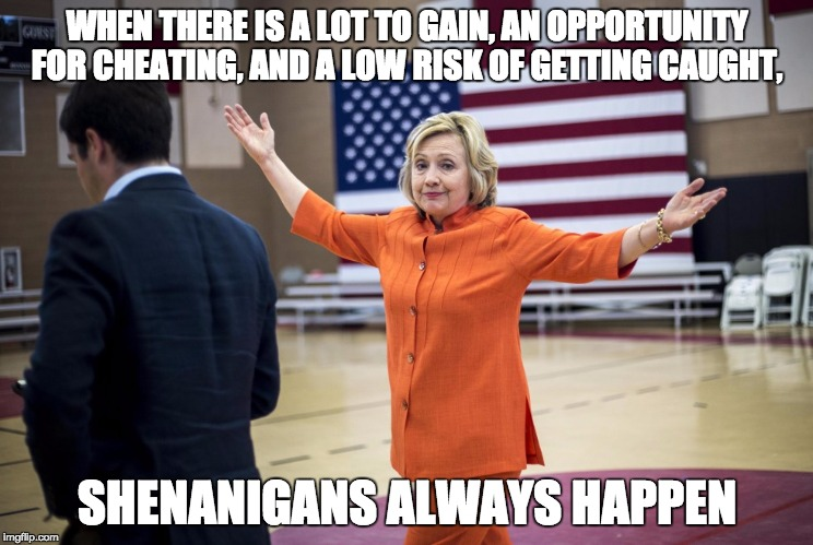 And if you lose, you could be indicted ... |  WHEN THERE IS A LOT TO GAIN, AN OPPORTUNITY FOR CHEATING, AND A LOW RISK OF GETTING CAUGHT, SHENANIGANS ALWAYS HAPPEN | image tagged in hillary clinton orange pantsuit,hillary,shenanigans,liar,crooked hillary,cheater | made w/ Imgflip meme maker