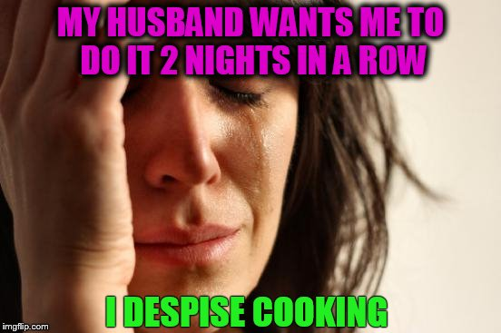 First World Problems Meme | MY HUSBAND WANTS ME TO DO IT 2 NIGHTS IN A ROW I DESPISE COOKING | image tagged in memes,first world problems | made w/ Imgflip meme maker