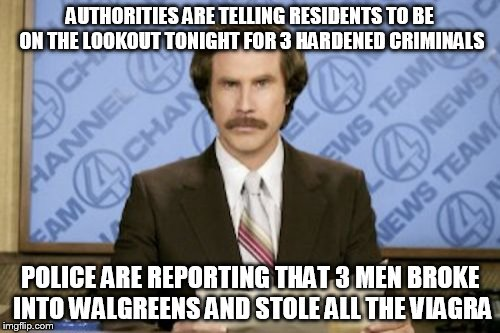 Ron Burgundy Meme | AUTHORITIES ARE TELLING RESIDENTS TO BE ON THE LOOKOUT TONIGHT FOR 3 HARDENED CRIMINALS POLICE ARE REPORTING THAT 3 MEN BROKE INTO WALGREENS | image tagged in memes,ron burgundy | made w/ Imgflip meme maker