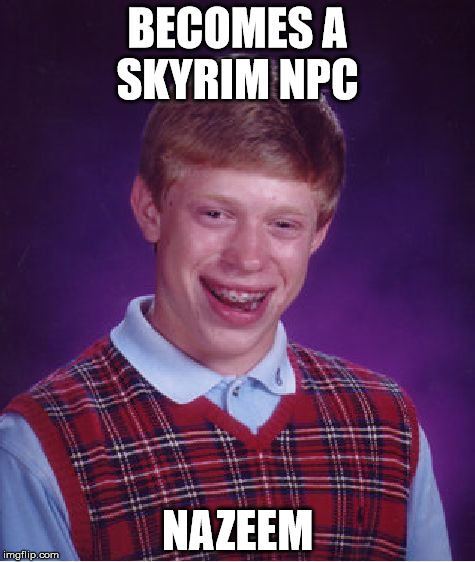 Bad Luck Brian Meme | BECOMES A SKYRIM NPC NAZEEM | image tagged in memes,bad luck brian | made w/ Imgflip meme maker