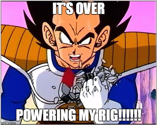 Vegeta over 9000 |  IT'S OVER; POWERING MY RIG!!!!!! | image tagged in vegeta over 9000 | made w/ Imgflip meme maker